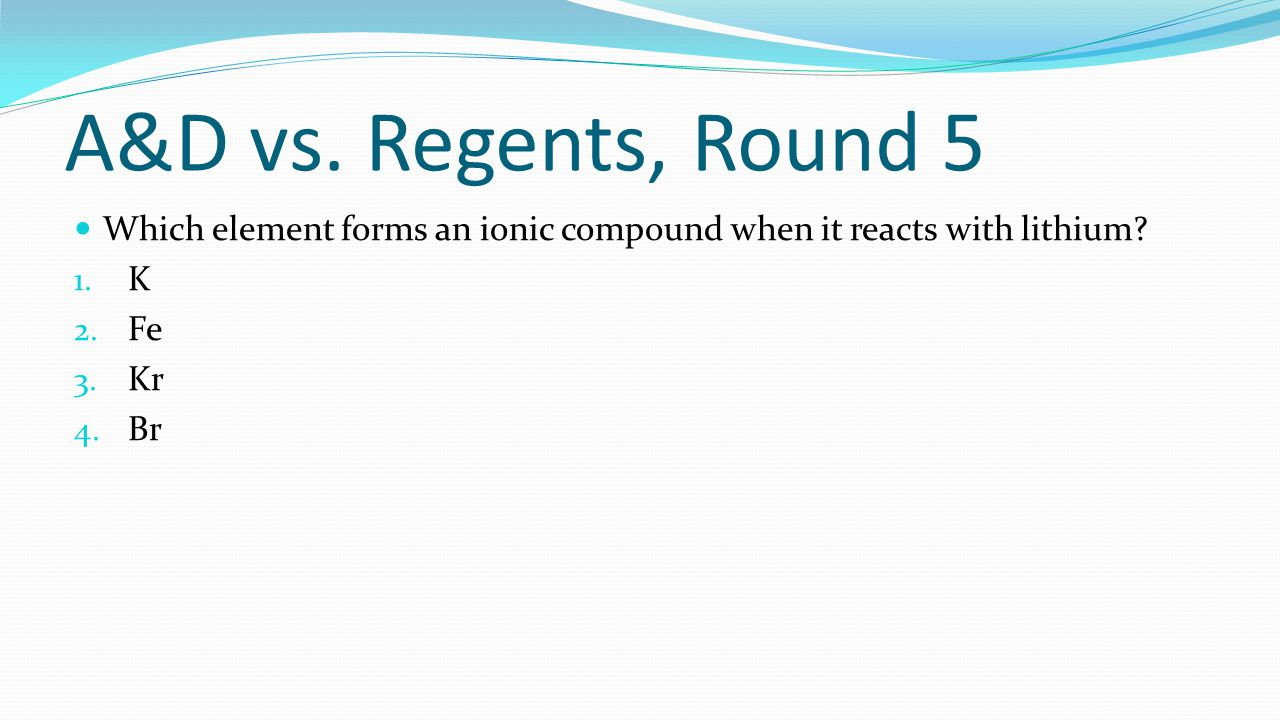 A&D vs. Regents, Round 5 Which element forms an ionic compound when it reacts with lithium? 1. K 2. Fe 3. Kr 4. Br