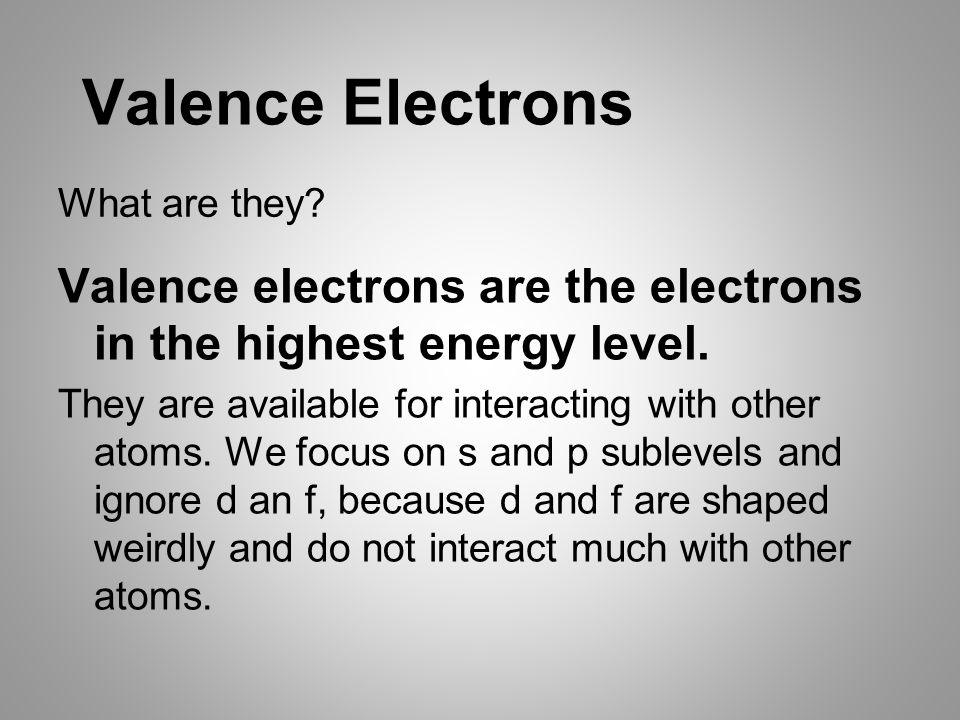 Valence Electrons Valence electrons are the electrons in the highest energy level.