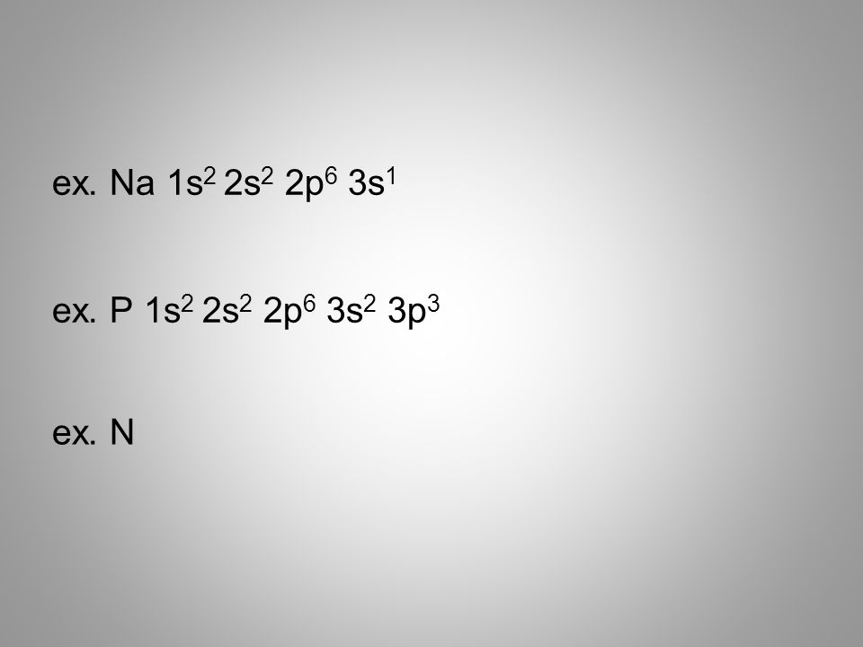 ex. Na 1s 2 2s 2 2p 6 3s 1 ex. N ex. P 1s 2 2s 2 2p 6 3s 2 3p 3