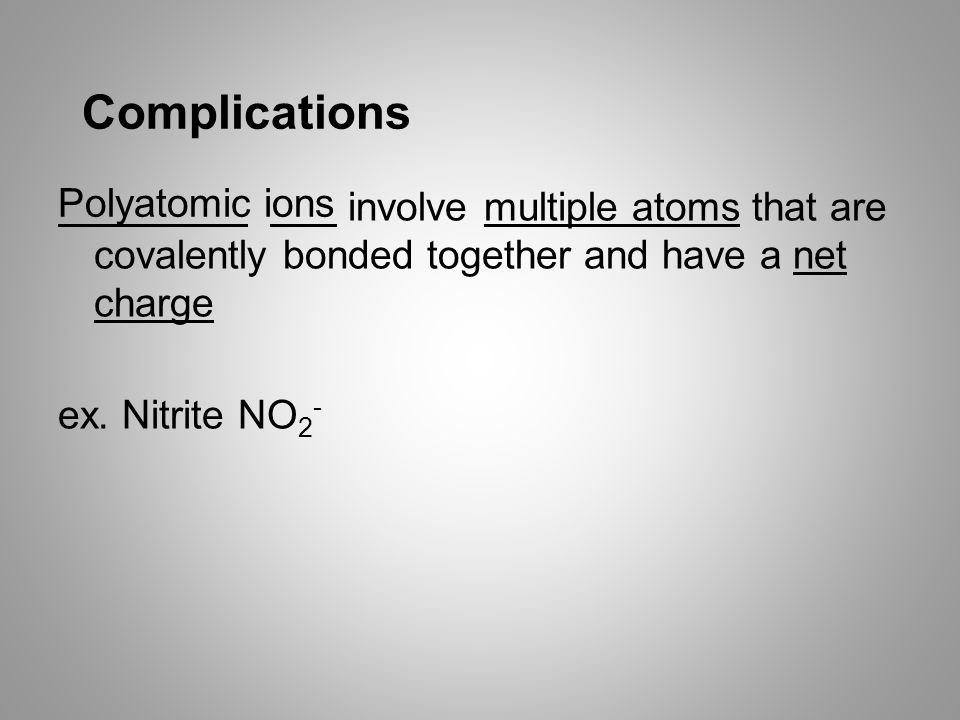 Complications involve multiple atoms that are covalently bonded together and have a net charge ex.