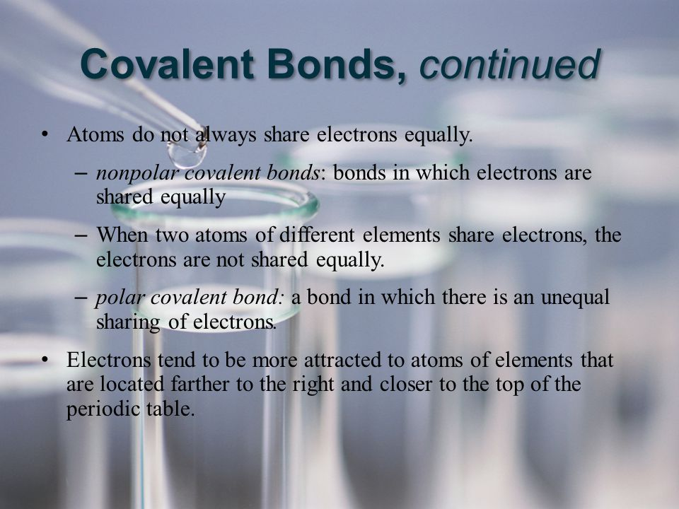 Atoms do not always share electrons equally. – nonpolar covalent bonds: bonds in which electrons are shared equally – When two atoms of different elem