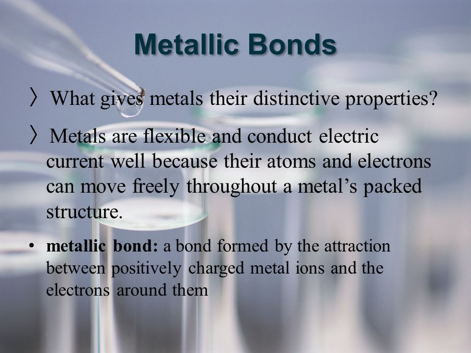 Metallic Bonds 〉 What gives metals their distinctive properties? 〉 Metals are flexible and conduct electric current well because their atoms and elect