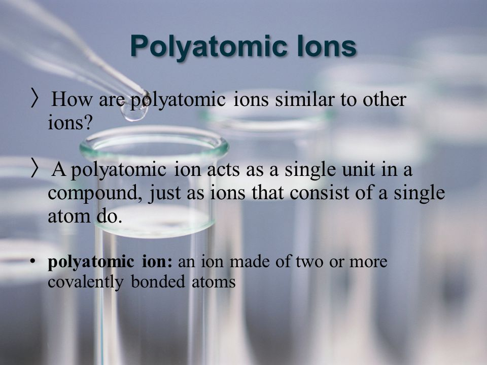 Polyatomic Ions 〉 How are polyatomic ions similar to other ions? 〉 A polyatomic ion acts as a single unit in a compound, just as ions that consist of