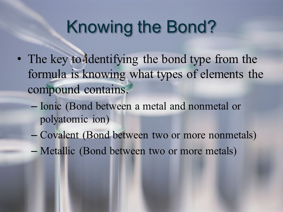 Knowing the Bond? The key to identifying the bond type from the formula is knowing what types of elements the compound contains. – Ionic (Bond between
