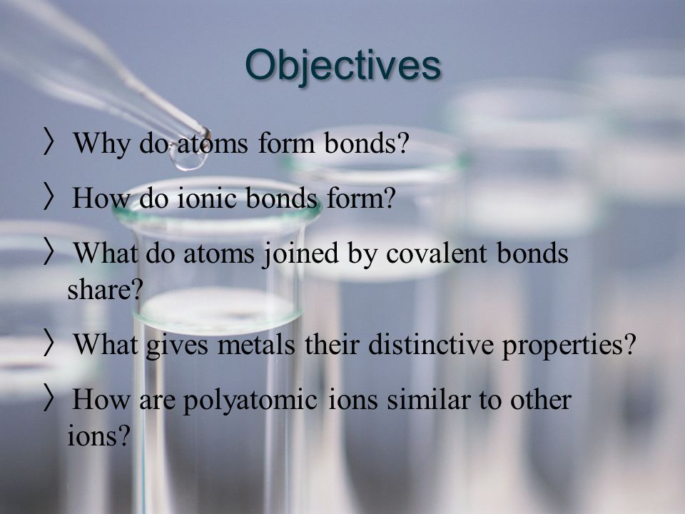 Objectives 〉 Why do atoms form bonds? 〉 How do ionic bonds form? 〉 What do atoms joined by covalent bonds share? 〉 What gives metals their distinctive