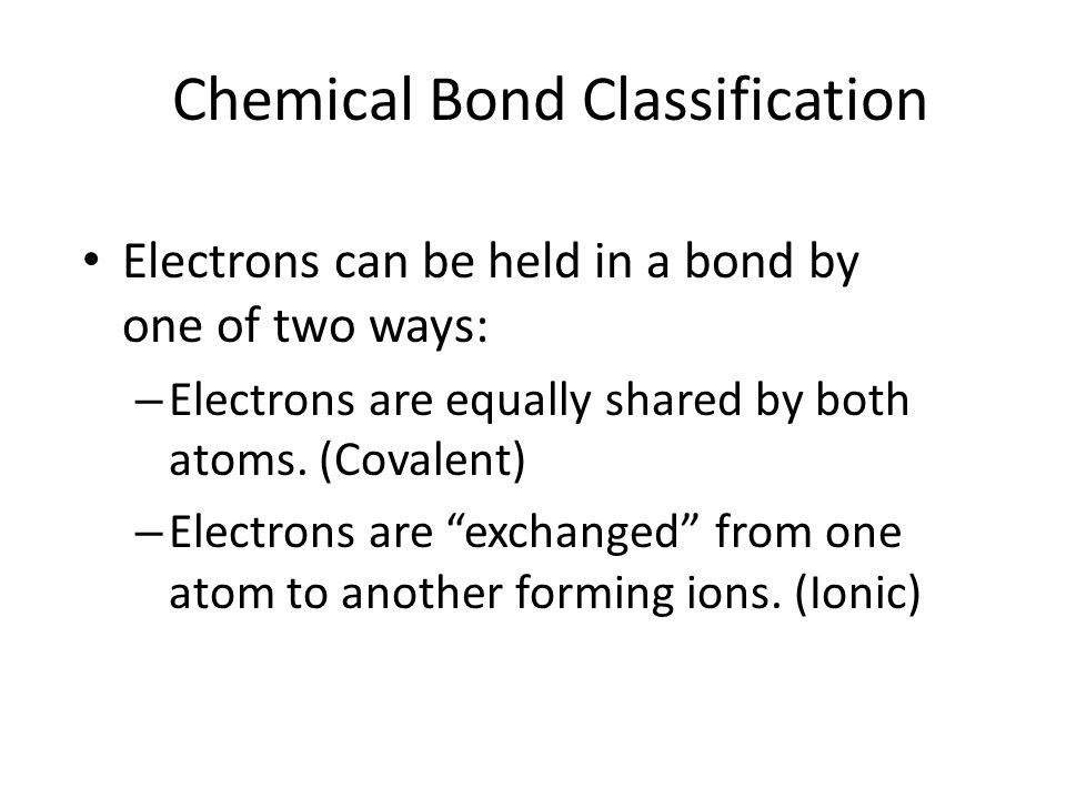 Chemical Bond Classification Electrons can be held in a bond by one of two ways: – Electrons are equally shared by both atoms. (Covalent) – Electrons