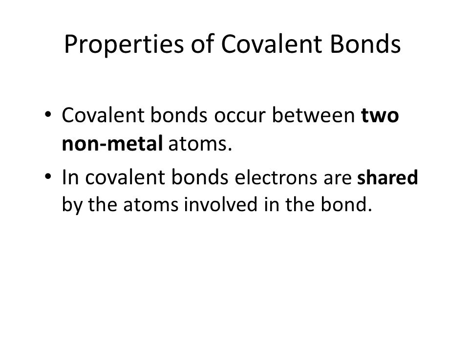 Properties of Covalent Bonds Covalent bonds occur between two non-metal atoms. In covalent bonds e lectrons are shared by the atoms involved in the bo