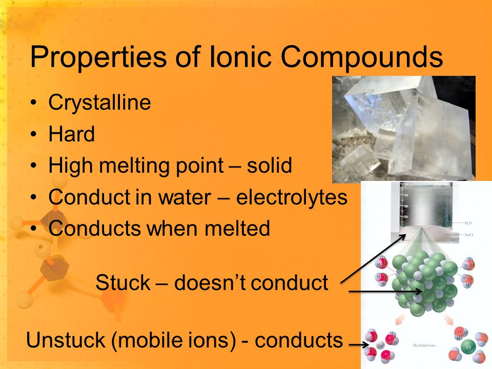 Properties of Ionic Compounds Crystalline Hard High melting point – solid Conduct in water – electrolytes Conducts when melted Stuck – doesn't conduct Unstuck (mobile ions) - conducts