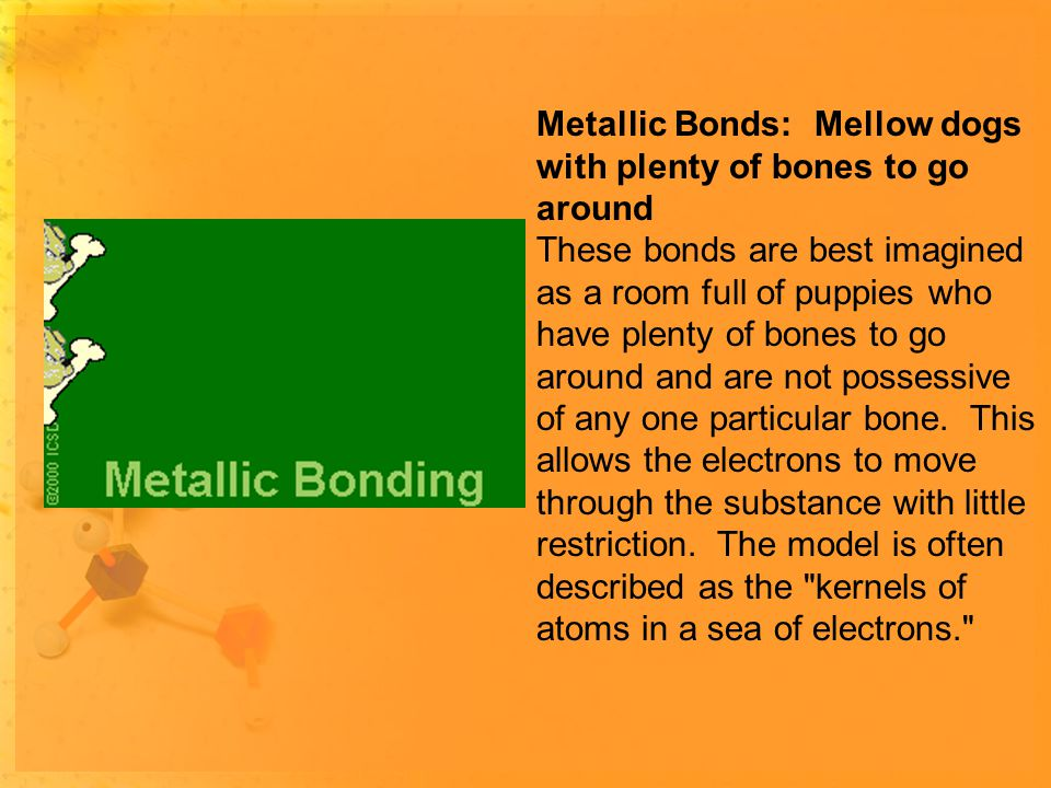 Metallic Bonds: Mellow dogs with plenty of bones to go around These bonds are best imagined as a room full of puppies who have plenty of bones to go around and are not possessive of any one particular bone.