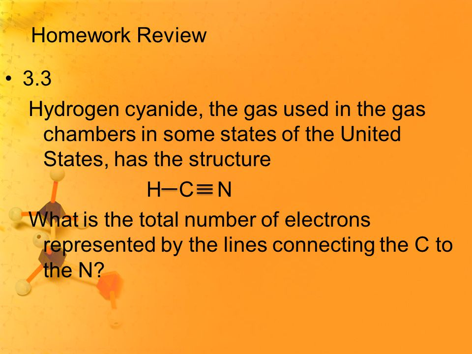 Homework Review 3.3 Hydrogen cyanide, the gas used in the gas chambers in some states of the United States, has the structure H C N What is the total number of electrons represented by the lines connecting the C to the N