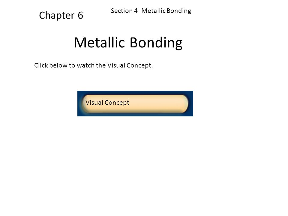 Section 4 Metallic Bonding Chapter 6 The Metallic-Bond Model, continued The chemical bonding that results from the attraction between metal atoms and