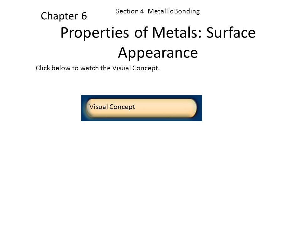 Click below to watch the Visual Concept. Visual Concept Chapter 6 Section 4 Metallic Bonding Metallic Bonding