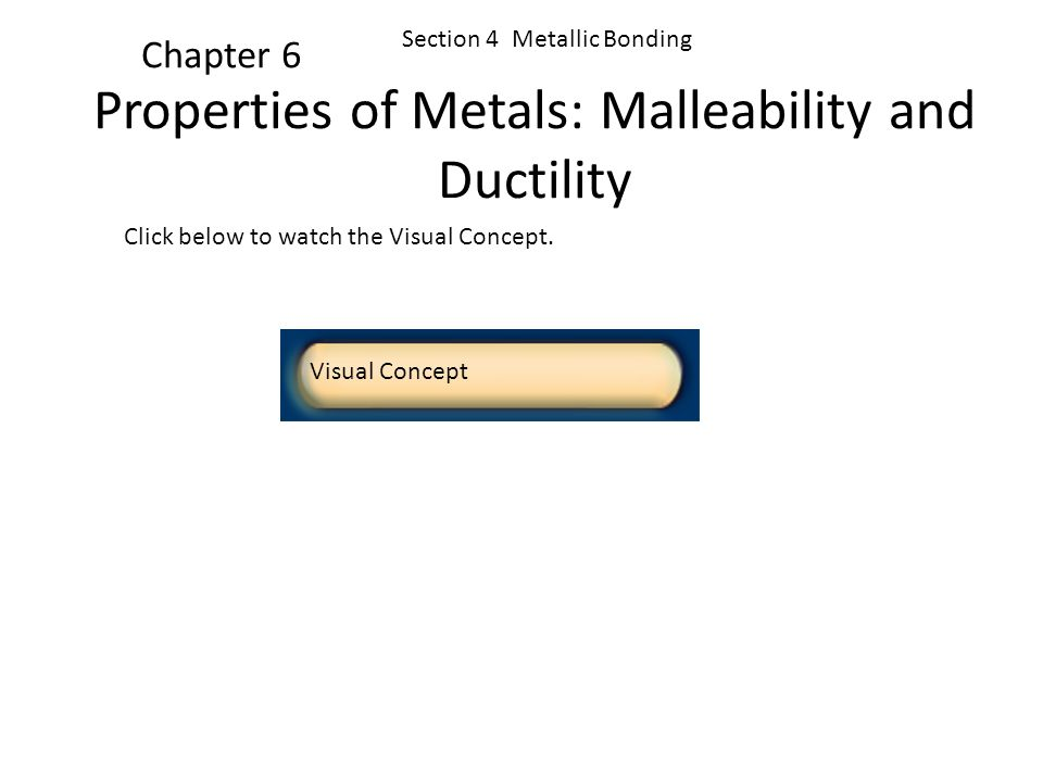Click below to watch the Visual Concept. Visual Concept Chapter 6 Section 4 Metallic Bonding Properties of Metals: Surface Appearance