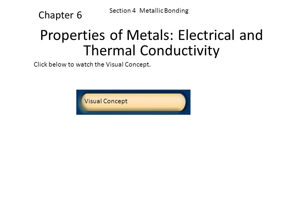 Click below to watch the Visual Concept. Visual Concept Chapter 6 Section 4 Metallic Bonding Properties of Metals: Malleability and Ductility