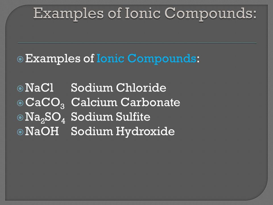 Examples of Ionic Compounds:  NaClSodium Chloride  CaCO 3 Calcium Carbonate  Na 2 SO 4 Sodium Sulfite  NaOHSodium Hydroxide