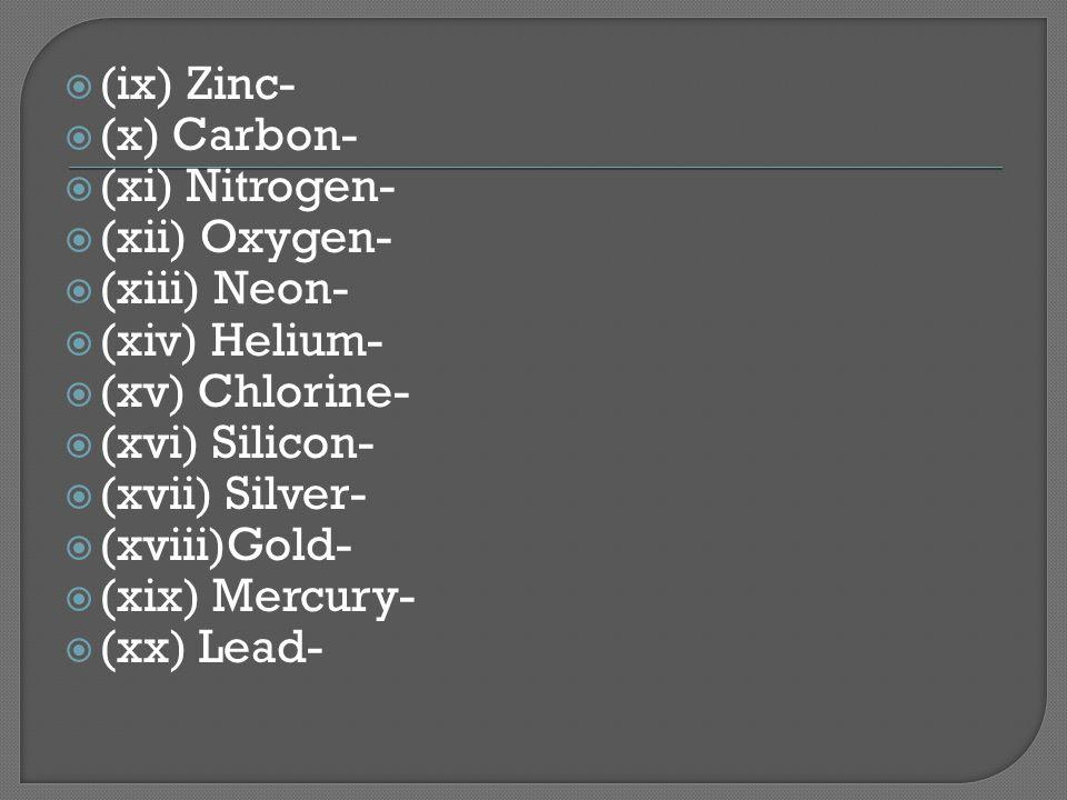  (ix) Zinc-  (x) Carbon-  (xi) Nitrogen-  (xii) Oxygen-  (xiii) Neon-  (xiv) Helium-  (xv) Chlorine-  (xvi) Silicon-  (xvii) Silver-  (xviii