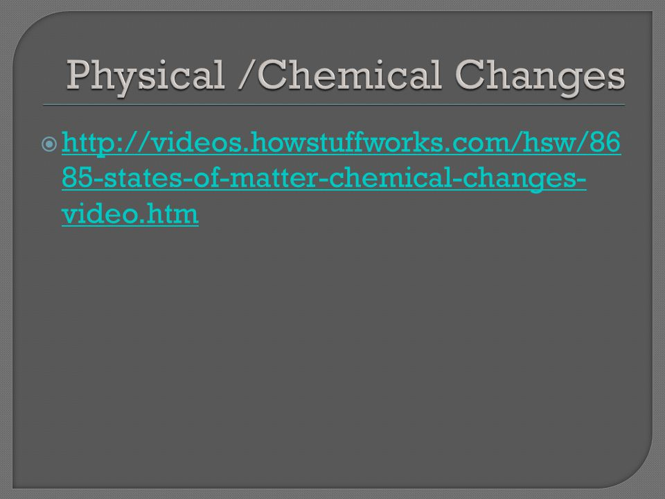  http://videos.howstuffworks.com/hsw/86 85-states-of-matter-chemical-changes- video.htm http://videos.howstuffworks.com/hsw/86 85-states-of-matter-chemical-changes- video.htm