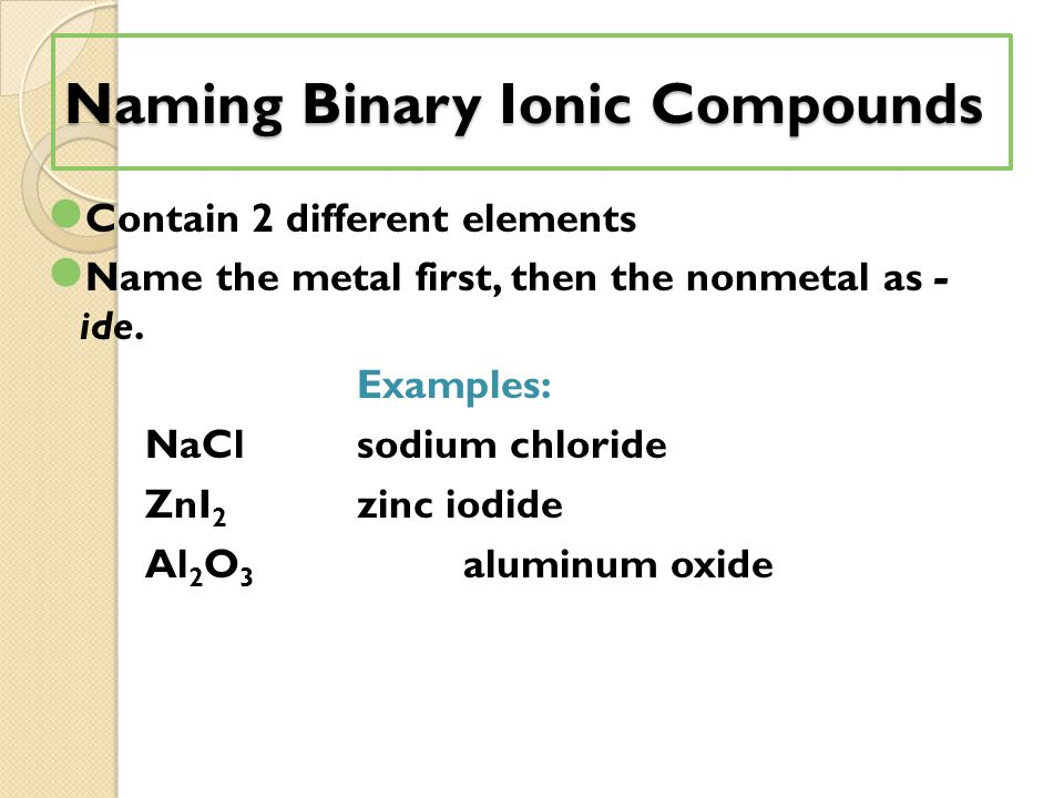 Naming Binary Ionic Compounds Contain 2 different elements Name the metal first, then the nonmetal as - ide.