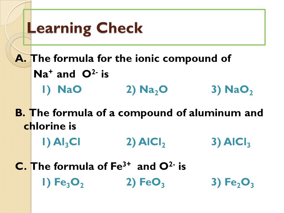 Learning Check A.The formula for the ionic compound of Na + and O 2- is 1) NaO2) Na 2 O3) NaO 2 B.