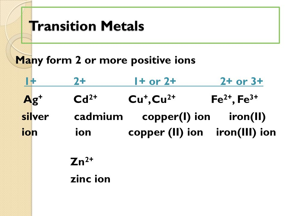 Transition Metals Transition Metals Many form 2 or more positive ions 1+ 2+ 1+ or 2+ 2+ or 3+ Ag + Cd 2+ Cu +, Cu 2+ Fe 2+, Fe 3+ silver cadmium coppe