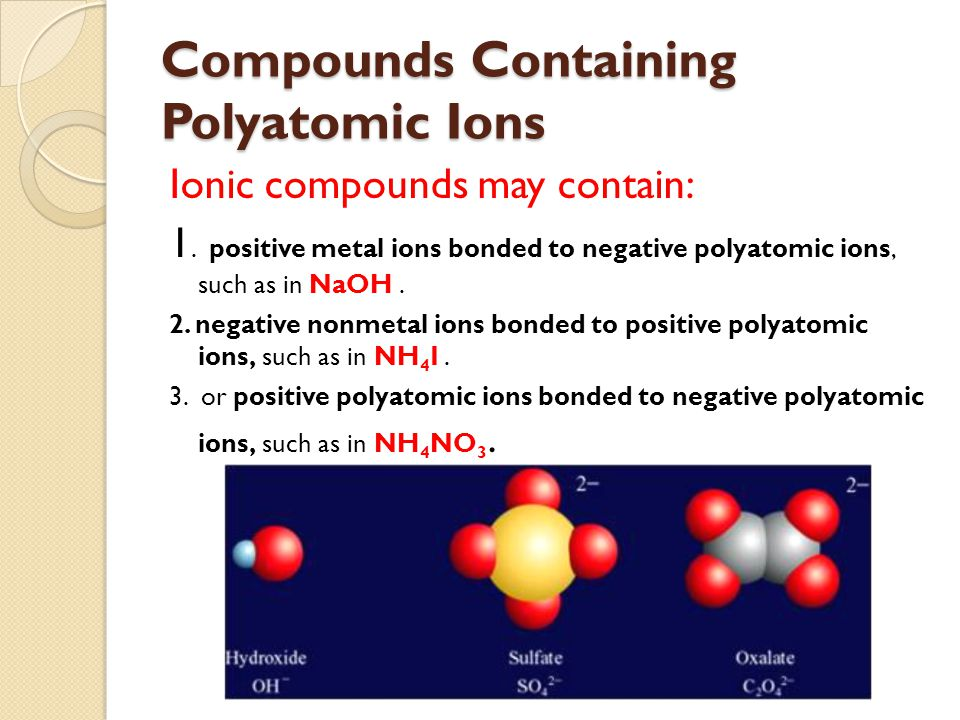 Ionic compounds may contain: 1. positive metal ions bonded to negative polyatomic ions, such as in NaOH. 2. negative nonmetal ions bonded to positive