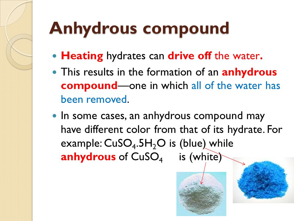 Anhydrous compound Heating hydrates can drive off the water. This results in the formation of an anhydrous compound—one in which all of the water has