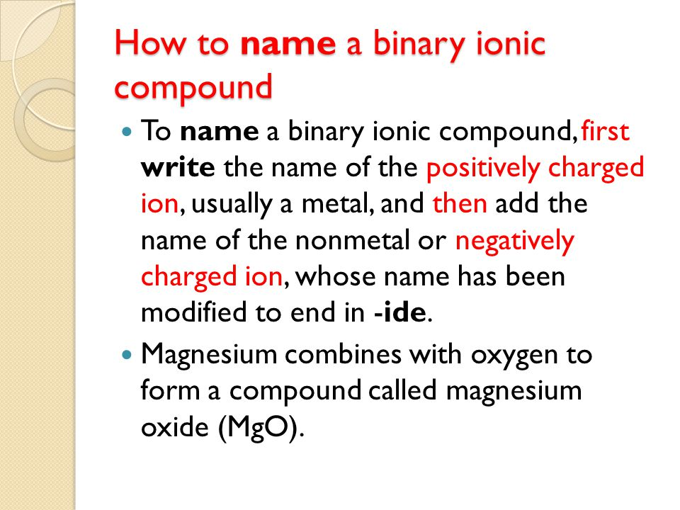 How to name a binary ionic compound To name a binary ionic compound, first write the name of the positively charged ion, usually a metal, and then add the name of the nonmetal or negatively charged ion, whose name has been modified to end in -ide.