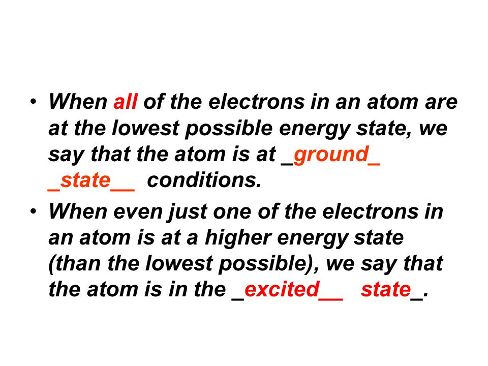 When all of the electrons in an atom are at the lowest possible energy state, we say that the atom is at _ground_ _state__ conditions. When even just