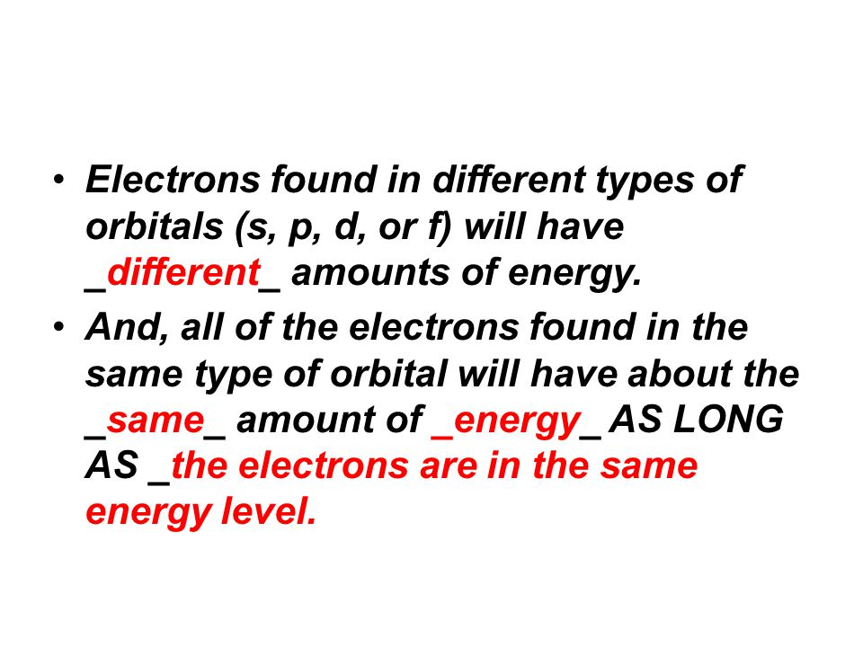 Electrons found in different types of orbitals (s, p, d, or f) will have _different_ amounts of energy. And, all of the electrons found in the same ty