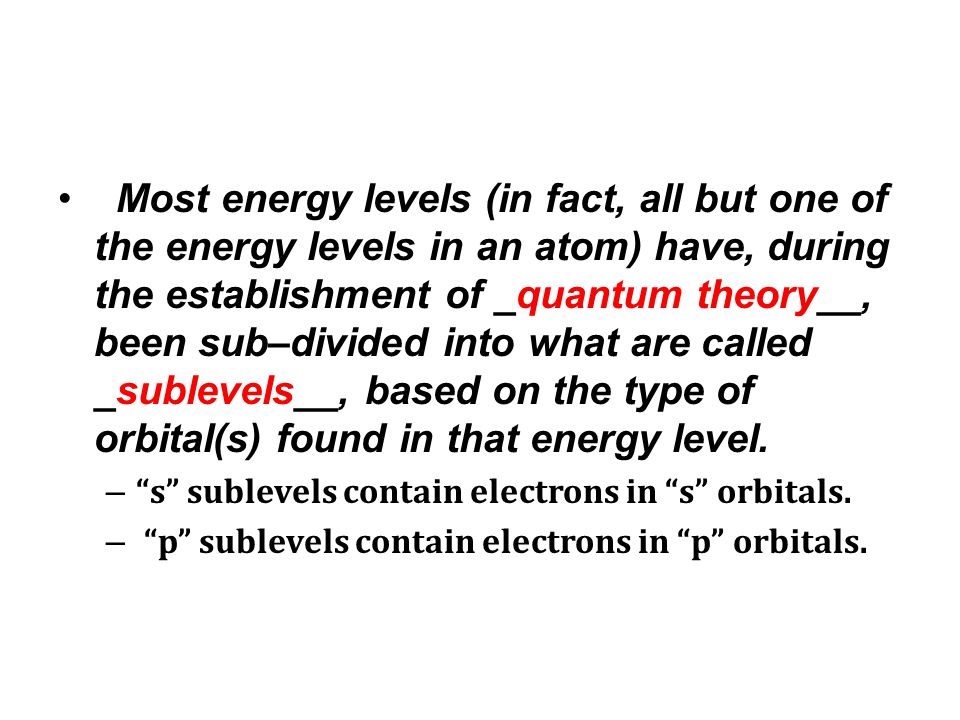 Most energy levels (in fact, all but one of the energy levels in an atom) have, during the establishment of _quantum theory__, been sub–divided into w