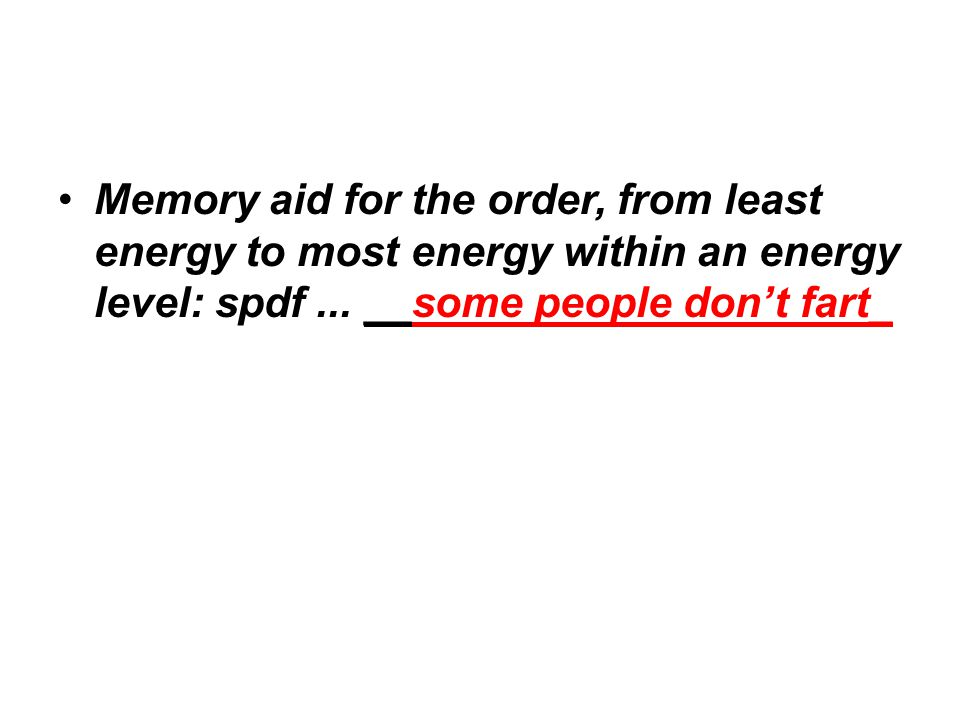 Memory aid for the order, from least energy to most energy within an energy level: spdf... __some people don't fart_