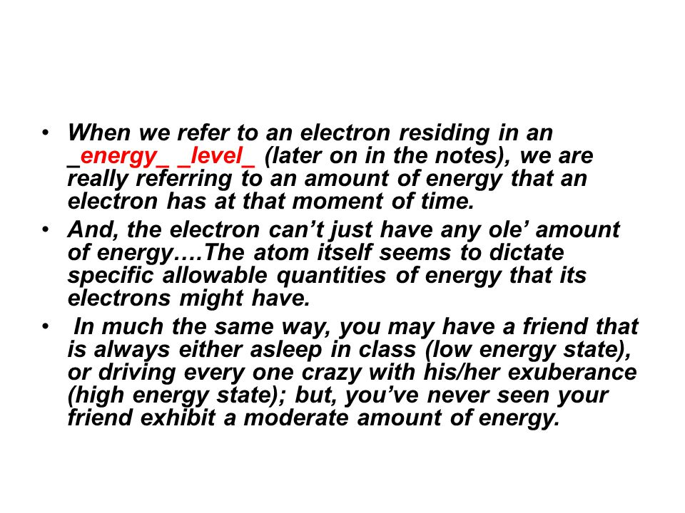 When we refer to an electron residing in an _energy_ _level_ (later on in the notes), we are really referring to an amount of energy that an electron has at that moment of time.