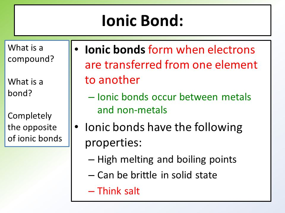 Ionic Bond: Ionic bonds form when electrons are transferred from one element to another – Ionic bonds occur between metals and non-metals Ionic bonds have the following properties: – High melting and boiling points – Can be brittle in solid state – Think salt What is a compound.