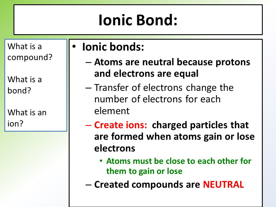 Ionic Bond: Ionic bonds: – Atoms are neutral because protons and electrons are equal – Transfer of electrons change the number of electrons for each element – Create ions: charged particles that are formed when atoms gain or lose electrons Atoms must be close to each other for them to gain or lose – Created compounds are NEUTRAL What is a compound.