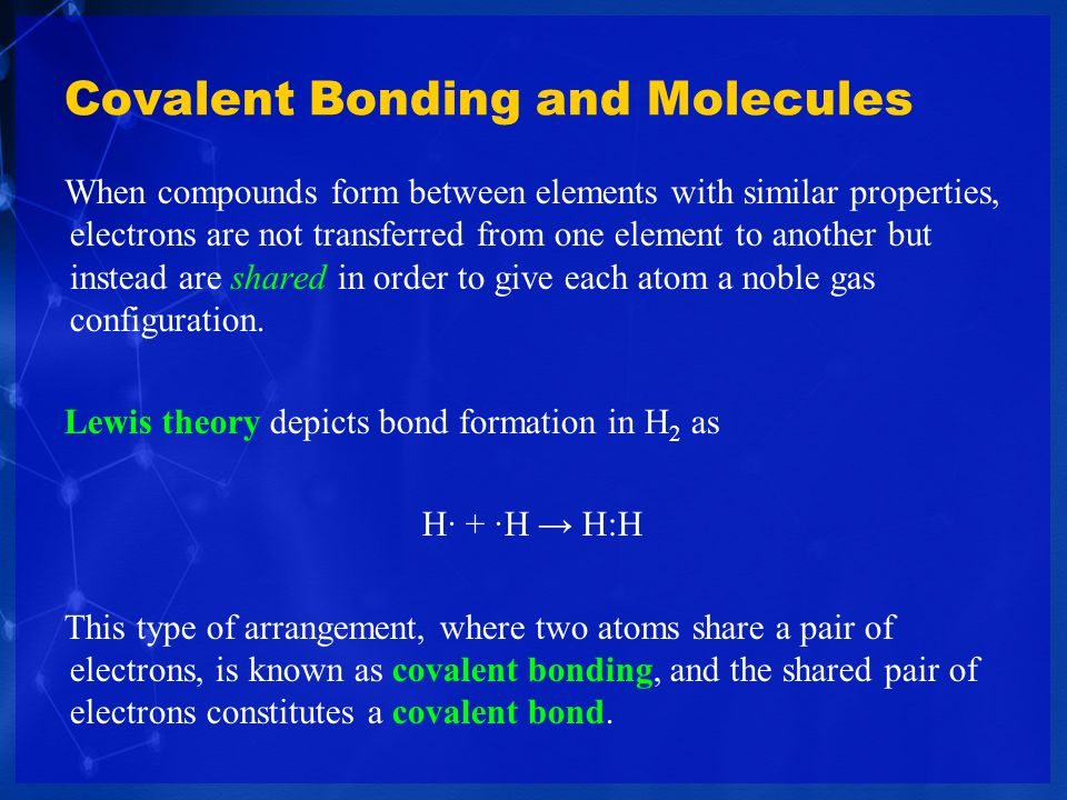 Covalent Bonding and Molecules When compounds form between elements with similar properties, electrons are not transferred from one element to another