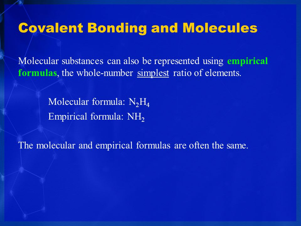 Covalent Bonding and Molecules Molecular substances can also be represented using empirical formulas, the whole-number simplest ratio of elements. Mol