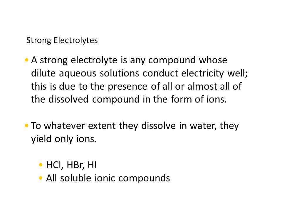 Strong Electrolytes A strong electrolyte is any compound whose dilute aqueous solutions conduct electricity well; this is due to the presence of all or almost all of the dissolved compound in the form of ions.