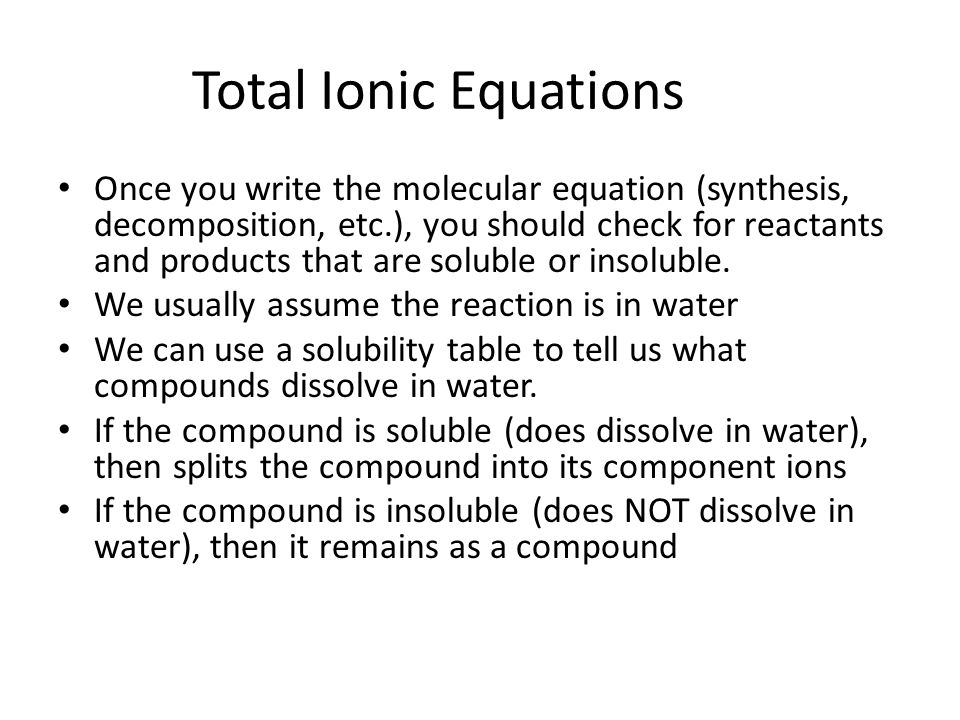 Total Ionic Equations Once you write the molecular equation (synthesis, decomposition, etc.), you should check for reactants and products that are soluble or insoluble.
