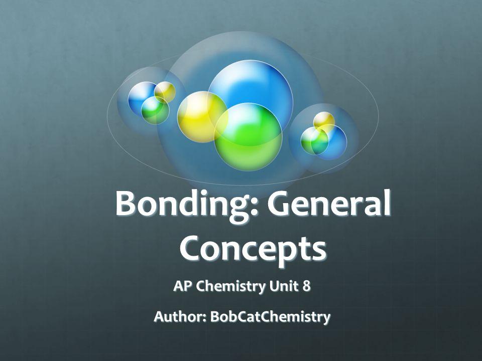 Bonding: General Concepts AP Chemistry Unit 8 Author: BobCatChemistry