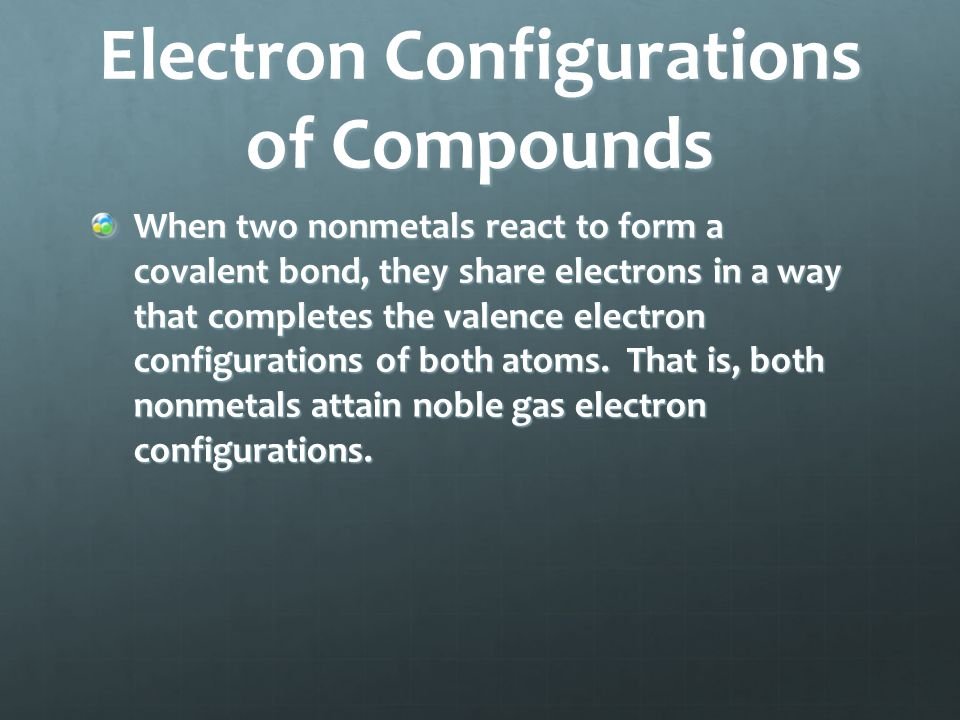 Electron Configurations of Compounds When two nonmetals react to form a covalent bond, they share electrons in a way that completes the valence electr