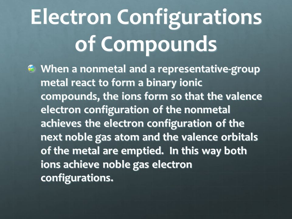 Electron Configurations of Compounds When a nonmetal and a representative-group metal react to form a binary ionic compounds, the ions form so that the valence electron configuration of the nonmetal achieves the electron configuration of the next noble gas atom and the valence orbitals of the metal are emptied.