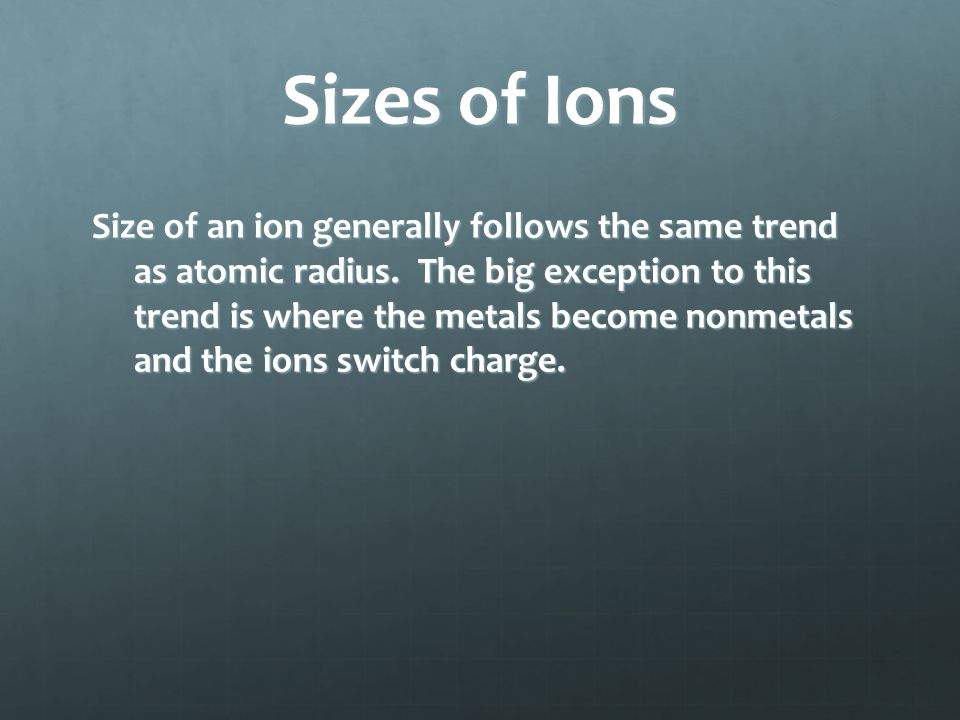 Sizes of Ions Size of an ion generally follows the same trend as atomic radius. The big exception to this trend is where the metals become nonmetals a
