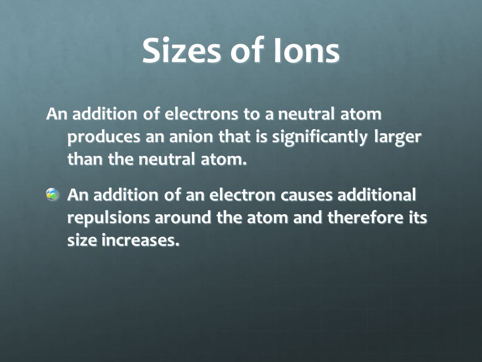 Sizes of Ions An addition of electrons to a neutral atom produces an anion that is significantly larger than the neutral atom.