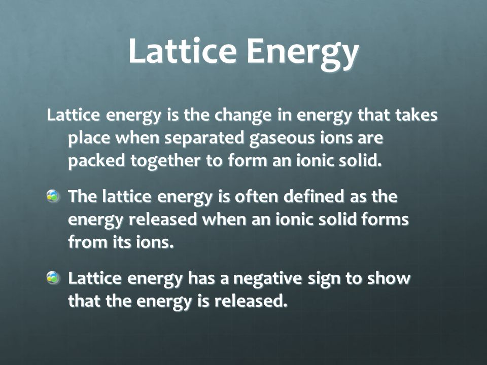 Lattice Energy Lattice energy is the change in energy that takes place when separated gaseous ions are packed together to form an ionic solid. The lat