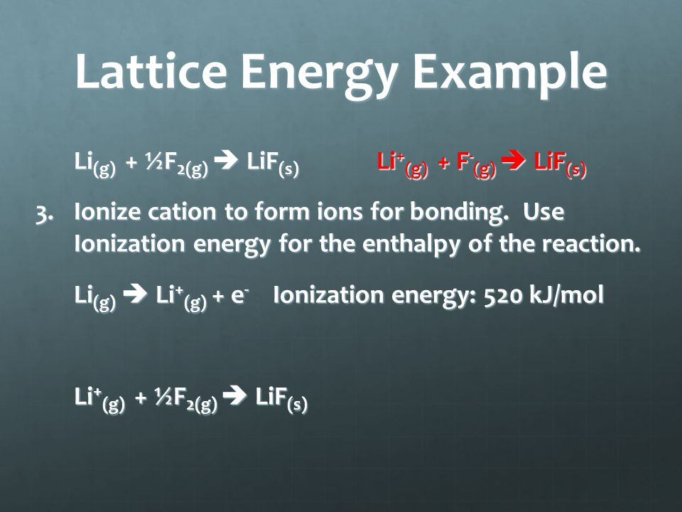 Lattice Energy Example Li (g) + ½F 2(g)  LiF (s) Li + (g) + F - (g)  LiF (s) 3.Ionize cation to form ions for bonding.
