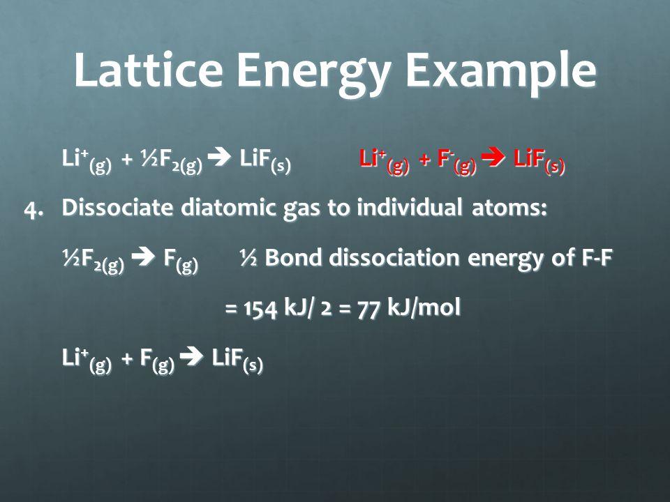 Lattice Energy Example Li + (g) + ½F 2(g)  LiF (s) Li + (g) + F - (g)  LiF (s) 4.Dissociate diatomic gas to individual atoms: ½F 2(g)  F (g) ½ Bond dissociation energy of F-F = 154 kJ/ 2 = 77 kJ/mol Li + (g) + F (g)  LiF (s)