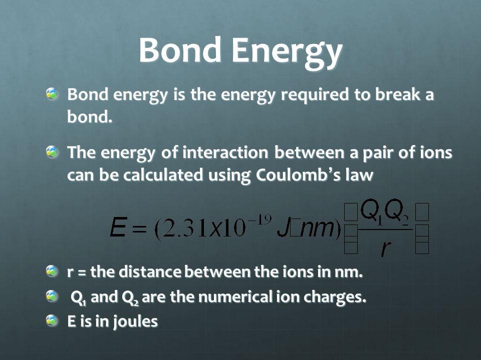 Bond Energy Bond energy is the energy required to break a bond. The energy of interaction between a pair of ions can be calculated using Coulomb's law