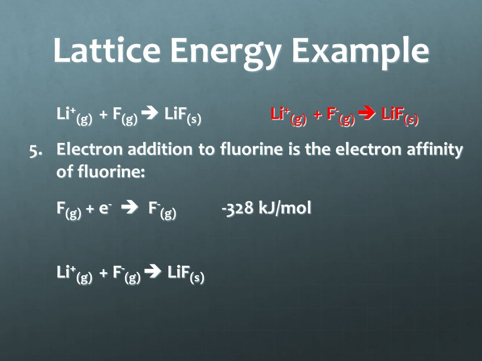 Lattice Energy Example Li + (g) + F (g)  LiF (s) Li + (g) + F - (g)  LiF (s) 5.Electron addition to fluorine is the electron affinity of fluorine: F (g) + e -  F - (g) -328 kJ/mol Li + (g) + F - (g)  LiF (s)