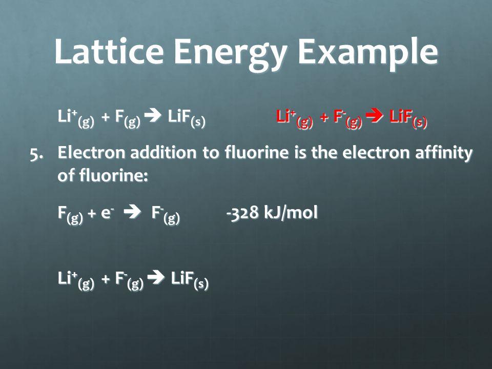 Lattice Energy Example Li + (g) + F (g)  LiF (s) Li + (g) + F - (g)  LiF (s) 5.Electron addition to fluorine is the electron affinity of fluorine: F (g) + e -  F - (g) -328 kJ/mol Li + (g) + F - (g)  LiF (s)
