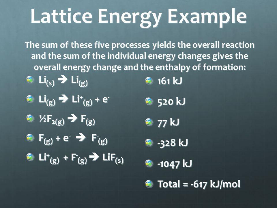 Lattice Energy Example The sum of these five processes yields the overall reaction and the sum of the individual energy changes gives the overall energy change and the enthalpy of formation: Li (s)  Li (g) Li (g)  Li + (g) + e - ½F 2(g)  F (g) F (g) + e -  F - (g) Li + (g) + F - (g)  LiF (s) 161 kJ 520 kJ 77 kJ -328 kJ -1047 kJ Total = -617 kJ/mol